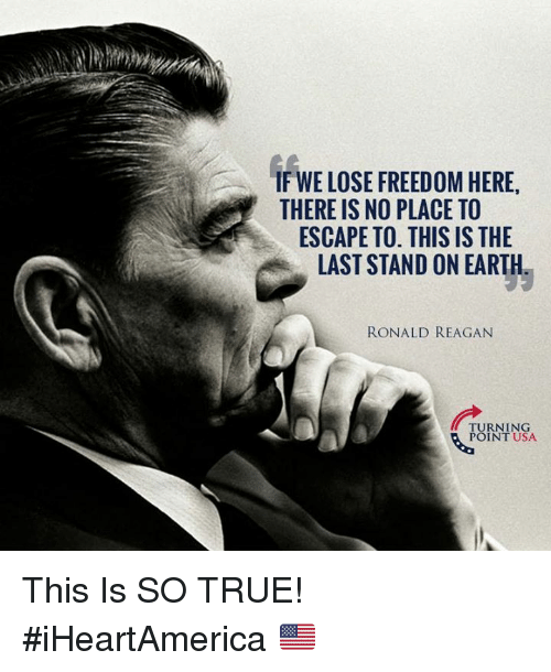 Memes, True, and Earth: IF WE LOSE FREEDOM HERE,  THERE IS NO PLACE TO  ESCAPE TO. THIS IS THE  LAST STAND ON EARTH  RONALD REAGAN  TURNING  POINT USA This Is SO TRUE! #iHeartAmerica 🇺🇸