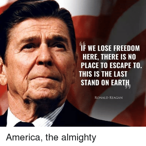 America, Memes, and Earth: IF WE LOSE FREEDOM  HERE, THERE IS NO  PLACE TO ESCAPE TO.  THIS IS THE LAST  STAND ON EARTH  RONALD REAGAN America, the almighty