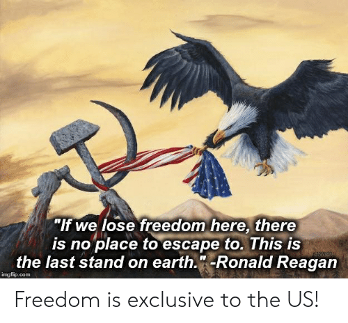 """Earth, Freedom, and Ronald Reagan: """"If we lose freedom here, there  is no place to escape to. This is  the last stand on earth.""""-Ronald Reagan  EAN2O  imgflip.com Freedom is exclusive to the US!"""