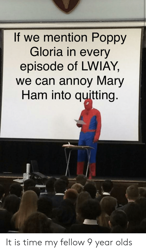 Time, Poppy, and Ham: If we mention Poppy  Gloria in every  episode of LWIAY,  we can annoy Mary  Ham into quitting. It is time my fellow 9 year olds