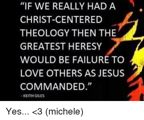 """Memes, Theology, and 🤖: """"IF WE REALLY HAD A  CHRIST-CENTERED  THEOLOGY THEN THE  GREATEST HERESY  WOULD BE FAILURE TO  LOVE OTHERS AS JESUS  COMMANDED  KEITH GILES Yes... <3 (michele)"""