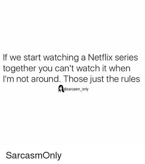 Funny, Memes, and Netflix: If we start watching a Netflix series  together you can't watch it when  I'm not around. Those just the rules  @sarcasm only SarcasmOnly