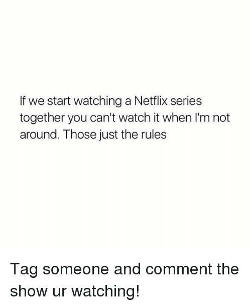 Netflix, Watch, and Tag Someone: If we start watching a Netflix series  together you can't watch it when I'm not  around. Those just the rules Tag someone and comment the show ur watching!