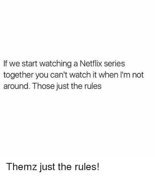 Memes, Netflix, and Watch: If we start watching a Netflix series  together you can't watch it when I'm not  around. Those just the rules Themz just the rules!