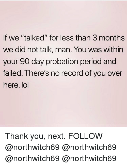 "Lol, Memes, and Period: If we ""talked"" for less than 3 months  we did not talk, man. You was within  your 90 day probation period and  failed. Ihere's no record of you over  here. lol Thank you, next. FOLLOW @northwitch69 @northwitch69 @northwitch69 @northwitch69"