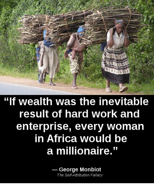 """Africa, Memes, and Work: """"If wealth was the inevitable  result of hard Work and  enterprise, every woman  in Africa would be  a millionaire.""""  George Monbiot  The Self Attribution Fallacy"""