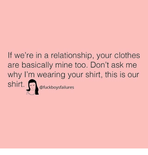 Clothes, Girl Memes, and In a Relationship: If we're in a relationship, your clothes  are basically mine too. Don't ask me  why I'm wearing your shirt, this is our  shirt.  @fuckboysfailures