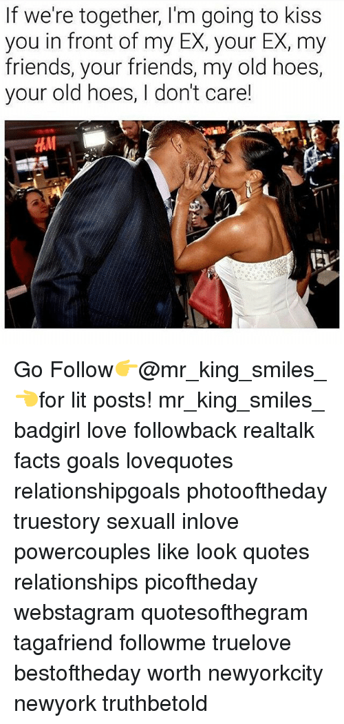 Facts, Friends, and Goals: If we're together, I'm going to kiss  you in front of my EX, your EX, my  friends, your friends, my old hoes,  your old hoes, I don't care! Go Follow👉@mr_king_smiles_👈for lit posts! mr_king_smiles_ badgirl love followback realtalk facts goals lovequotes relationshipgoals photooftheday truestory sexuall inlove powercouples like look quotes relationships picoftheday webstagram quotesofthegram tagafriend followme truelove bestoftheday worth newyorkcity newyork truthbetold