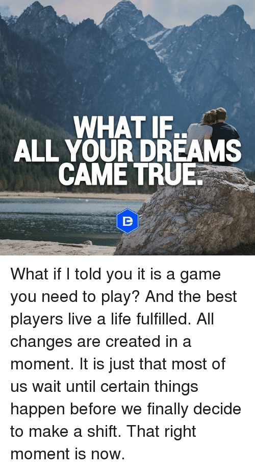 What If Our Dreams Are Right And >> If What All Your Dreams Came True What If I Told You It Is A Game