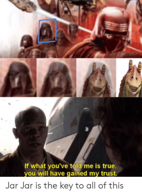 True, Key, and Will: If what you've told me is true,  you will have gained my trust. Jar Jar is the key to all of this