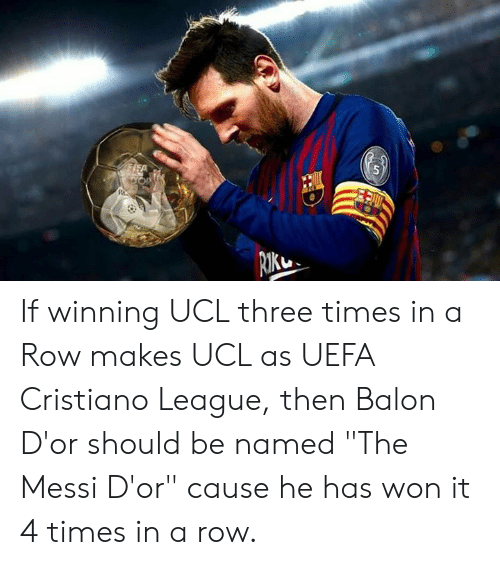 "Messi, League, and Uefa: If winning UCL three times in a Row makes UCL as UEFA Cristiano League, then  Balon D'or should be named ""The Messi D'or"" cause he has won it 4 times in a row."