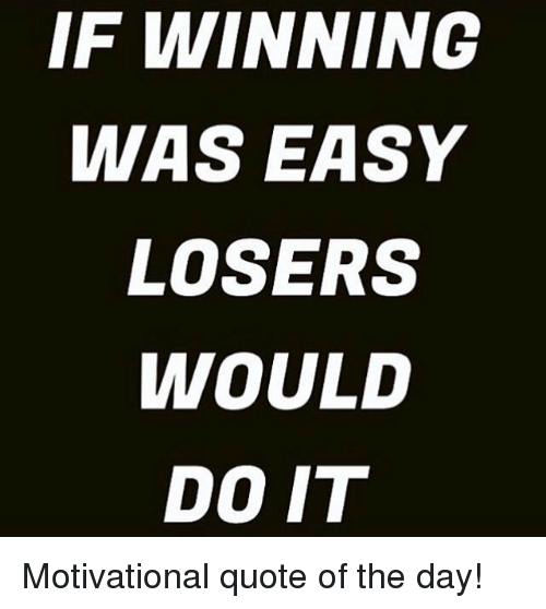 If WINNING WAS EASY LOSERS WOULD DOIT Motivational Quote Of The Day Fascinating Winning Quotes