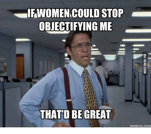 if women could stop objectifying me that d be great 14945003 ✅ 25 best memes about meninist meme meninist memes