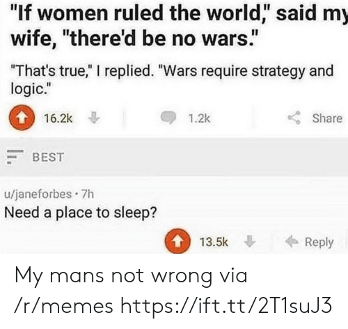 """Logic, Memes, and True: """"If women ruled the world,"""" said my  wife, """"there'd be no wars""""  That's true,"""" I replied. """"Wars require strategy and  logic.""""  16.2k  1.2k  Share  BEST  u/janeforbes 7h  Need a place to sleep?  13.5k Reply My mans not wrong via /r/memes https://ift.tt/2T1suJ3"""
