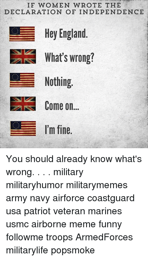 England, Funny, and Meme: IF WOMEN WROTE THE  DECLARATION OF INDEPENDENCE  Hey England  EE What's wrong!  Nothing  Come on  I'm fine You should already know what's wrong. . . . military militaryhumor militarymemes army navy airforce coastguard usa patriot veteran marines usmc airborne meme funny followme troops ArmedForces militarylife popsmoke