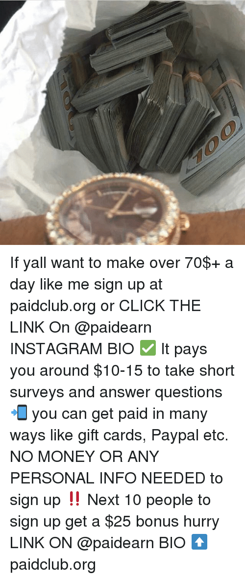 Click, Instagram, and Memes: If yall want to make over 70$+ a day like me sign up at paidclub.org or CLICK THE LINK On @paidearn INSTAGRAM BIO ✅ It pays you around $10-15 to take short surveys and answer questions 📲 you can get paid in many ways like gift cards, Paypal etc. NO MONEY OR ANY PERSONAL INFO NEEDED to sign up ‼️ Next 10 people to sign up get a $25 bonus hurry LINK ON @paidearn BIO ⬆️ paidclub.org