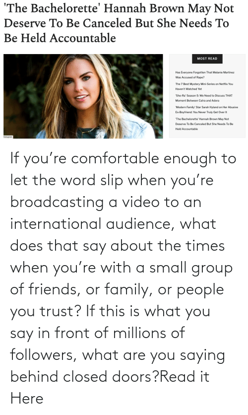 Comfortable, Family, and Friends: If you're comfortable enough to let the word slip when you're broadcasting a video to an international audience, what does that say about the times when you're with a small group of friends, or family, or people you trust? If this is what you say in front of millions of followers, what are you saying behind closed doors?Read it Here