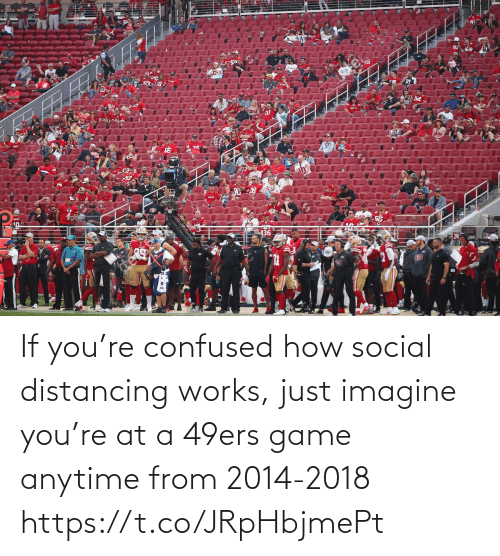 San Francisco 49ers, Confused, and Football: If you're confused how social distancing works, just imagine you're at a 49ers game anytime from 2014-2018 https://t.co/JRpHbjmePt