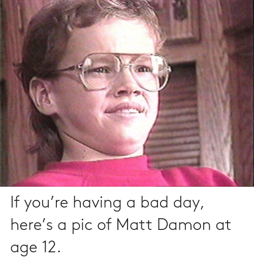 Bad, Bad Day, and Matt Damon: If you're having a bad day, here's a pic of Matt Damon at age 12.