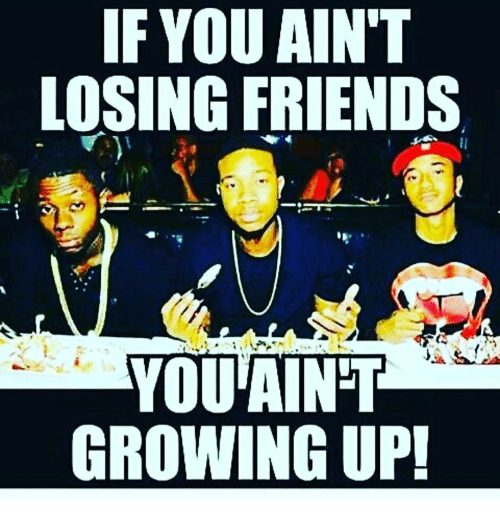 if you aint losing friends you aint growing up 14043141 if you ain't losing friends you aint growing up! meme on me me