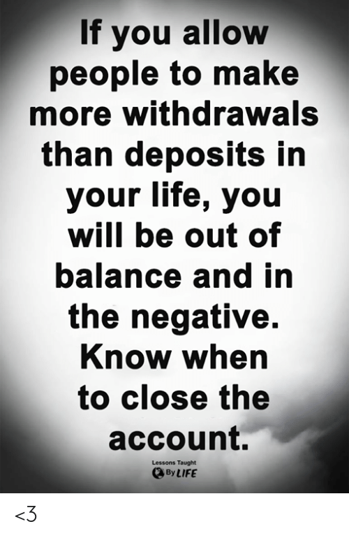 Life, Memes, and 🤖: If you allow  people to make  more withdrawals  than deposits in  your life, you  will be out of  balance and in  the negative.  Know when  to close the  account.  Lessons Taught  By LIFE <3