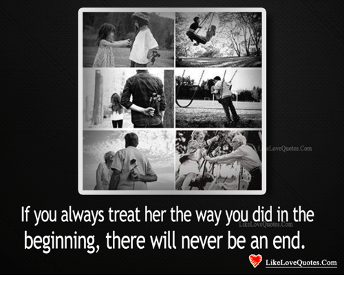 If You Always Treat Her The Way You Did In The Beginning There Will