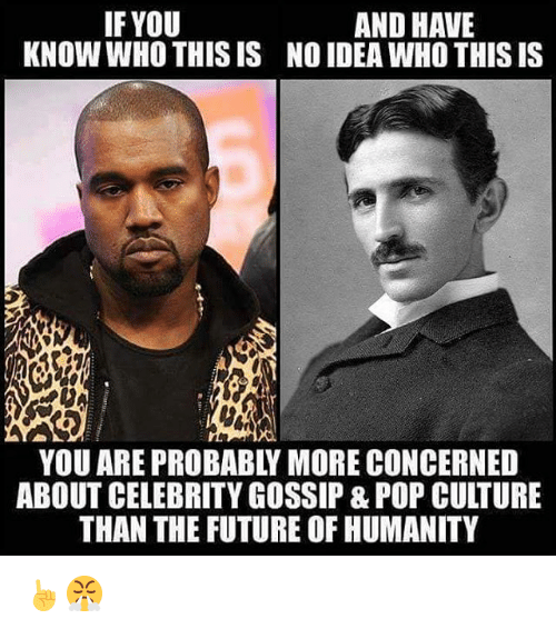 Memes, 🤖, and Culture: IF YOU  AND HAVE  KNOW WHO THIS IS NO IDEA WHO THISIS  YOU ARE PROBABLY MORE CONCERNED  ABOUT CELEBRITYGOSSIP & POP CULTURE  THAN THE FUTURE OF HUMANITY ☝😤