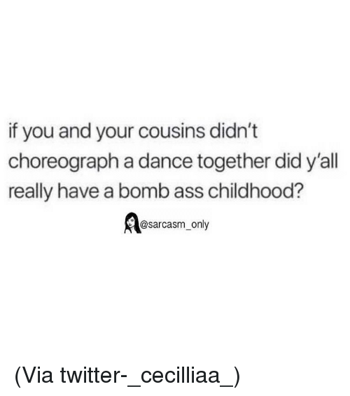 Ass, Funny, and Memes: if you and your cousins didn't  choreograph a dance together did y'all  really have a bomb ass childhood?  @sarcasm_only (Via twitter-_cecilliaa_)