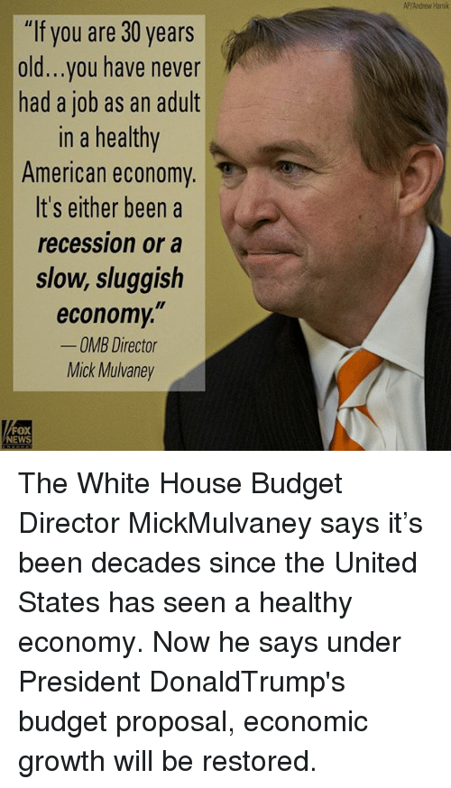 """Memes, News, and White House: """"If you are 30 years  old...you have never  had a job as an adult  In a healthy  American economy  It's either been a  recession or a  slow, sluggish  economy,""""  OMB Director  Mick Mulvaney  FOX  NEWS  AP/Andrew Hami The White House Budget Director MickMulvaney says it's been decades since the United States has seen a healthy economy. Now he says under President DonaldTrump's budget proposal, economic growth will be restored."""