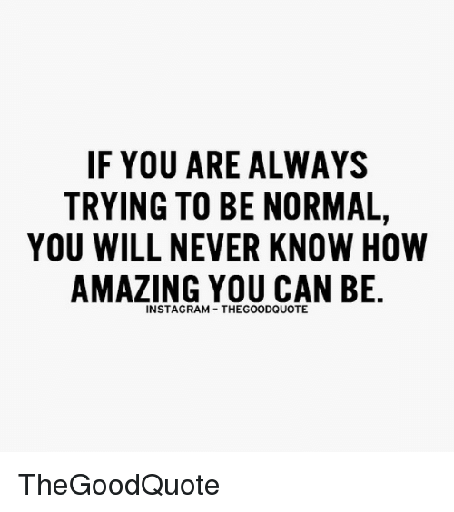 Memes, 🤖, and Normal: IF YOU ARE ALWAYS  TRYING TO BE NORMAL,  YOU WILL NEVER KNOW HOW  AMAZING YOU CAN BE  INSTAGRAM THEGOODQUOTE TheGoodQuote