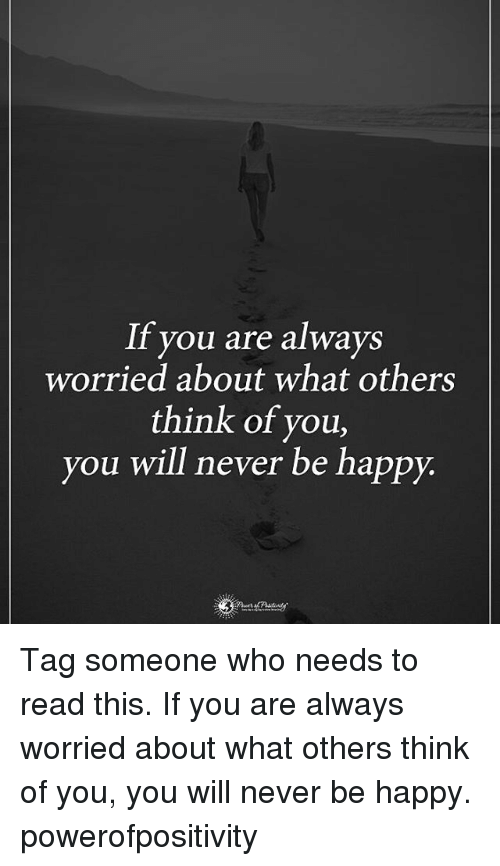 Memes, Happy, and Tag Someone: If you are always  worried about what others  think of you,  you will never be happy. Tag someone who needs to read this. If you are always worried about what others think of you, you will never be happy. powerofpositivity