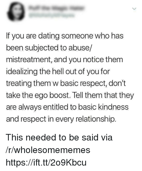Dating, Respect, and Boost: If you are dating someone who has  been subjected to abuse/  mistreatment, and you notice them  idealizing the hell out of you for  treating them w basic respect, don't  take the ego boost. Tell them that they  are always entitled to basic kindness  and respect in every relationship. This needed to be said via /r/wholesomememes https://ift.tt/2o9Kbcu