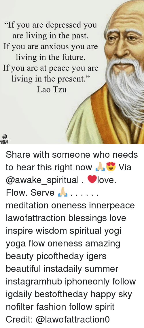 "Beautiful, Fashion, and Future: ""If you are depressed you  are living in the past.  lf you are anxious you are  living in the future.  If you are at peace you are  living in the present.""  Lao Tzu  MANIFEST  HAPPY Share with someone who needs to hear this right now 🙏🏼😍 Via @awake_spiritual . ❤️love. Flow. Serve 🙏🏼 . . . . . . meditation oneness innerpeace lawofattraction blessings love inspire wisdom spiritual yogi yoga flow oneness amazing beauty picoftheday igers beautiful instadaily summer instagramhub iphoneonly follow igdaily bestoftheday happy sky nofilter fashion follow spirit Credit: @lawofattraction0"
