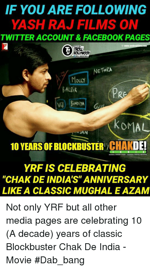 "Blockbuster, Facebook, and Memes: IF YOU ARE FOLLOWING  YASH RAJ FILMS ON  TWITTER ACCOUNT&FACEBOOK PAGES  ROLL  BOLLYWoOD  NETHRA  OuLY  BALik  PRE  V BiNDiYA  KOMAL  JAN  10 YEARS OF BLOCKBUSTER CHAKDE!  YRF IS CELEBRATING  ""CHAK DE INDIA'S"" ANNIVERSARY  LIKE A CLASSIC MUGHAL E AZAM Not only YRF but all other media pages are celebrating 10 (A decade) years of classic Blockbuster Chak De India - Movie #Dab_bang"