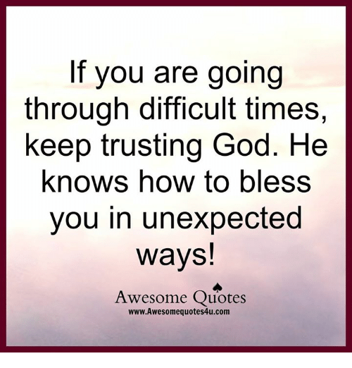 God, Memes, and How To: If you are going  through difficult times,  keep trusting God. He  knows how to bless  you in unexpected  ways  Awesome Quotes  www.Awesomequotes4u.com