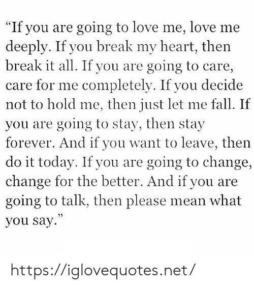 """Fall, Love, and Break: """"If you are going to love me, love me  deeply. If you break my heart, then  break it all. If you are  care for me completely. If you decide  not to hold me, then just let me fall. If  going to care,  you are going to stay, then stay  forever. And if you want to leave, then  do it today. If you are ,  change for the better. And if you are  going to talk, then please mean what  going to change  you say. https://iglovequotes.net/"""