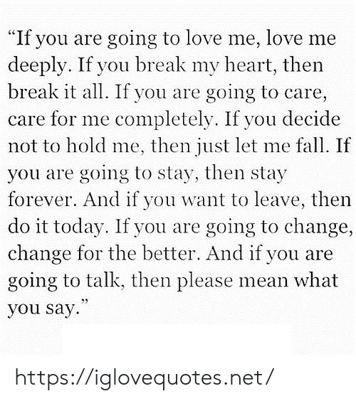 """Fall, Love, and Break: """"If you are going to love me, love me  deeply. If you break my heart, then  break it all. If you are  going to care,  care for me completely. If you decide  not to hold me, then just let me fall. If  you are going to stay, then stay  forever. And if you want to leave, then  do it today. If you are going to change,  change for the better. And if you are  going to talk, then please mean what  you say https://iglovequotes.net/"""