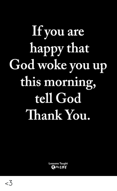 God, Life, and Memes: If you are  happy that  God woke you up  this morning,  tell God  Thank You.  Lessons Taught  By LIFE <3