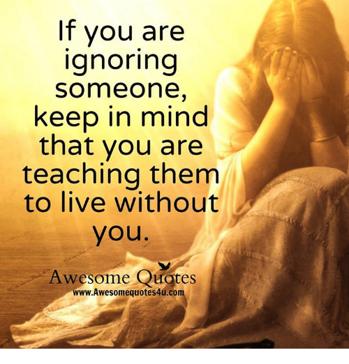 If You Are Ignoring Someone Keep in Mind That You Are