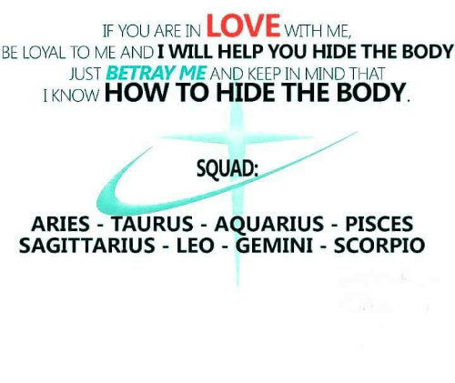 Love, Squad, and Aquarius: IF YOU ARE IN LOVE wITH ME  BE LOYAL TO ME AND I WILL HELP YOU HIDE THE BODY  JUST BETRAY ME AND KEEP IN MIND THAT  IKNOW HOW TO HIDE THE BODY  SQUAD:  ARIES TAURUS - AQUARIUS - PISCES  SAGITTARIUS LEO GEMINI SCORPIO