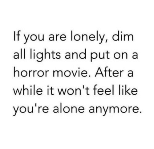 Being Alone, Movie, and Horror: If you are lonely, dim  all lights and put ona  horror movie. After a  while it won't feel like  you re alone anymore