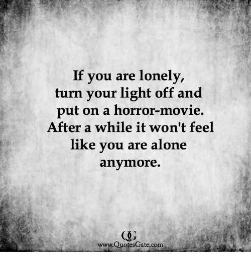 If You Are Lonely Turn Your Light Off And Put On A Horror Movie