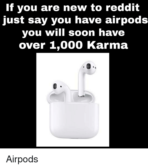If You Are New to Reddit Just Say You Have Airpods You Will