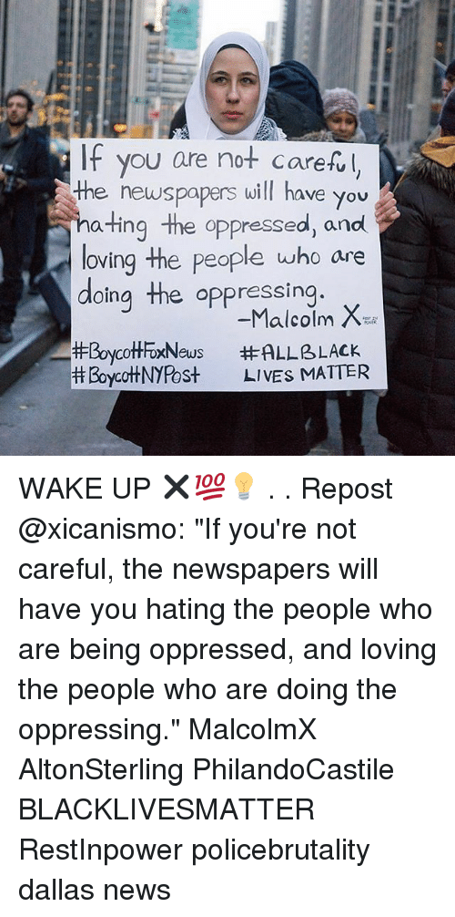 "Black Lives Matter, Malcolm X, and Memes: IF you are not carefl  the newspapers will have you  ating the oppressed, and  loving the people who are  doing the oppressing  #BoycottFoxNews  Boycot+NYPost  -Malcolm X  #ALLBLACK  LIVES MIATTER WAKE UP ✖💯💡 . . Repost @xicanismo: ""If you're not careful, the newspapers will have you hating the people who are being oppressed, and loving the people who are doing the oppressing."" MalcolmX AltonSterling PhilandoCastile ‎ BLACKLIVESMATTER RestInpower policebrutality dallas news"
