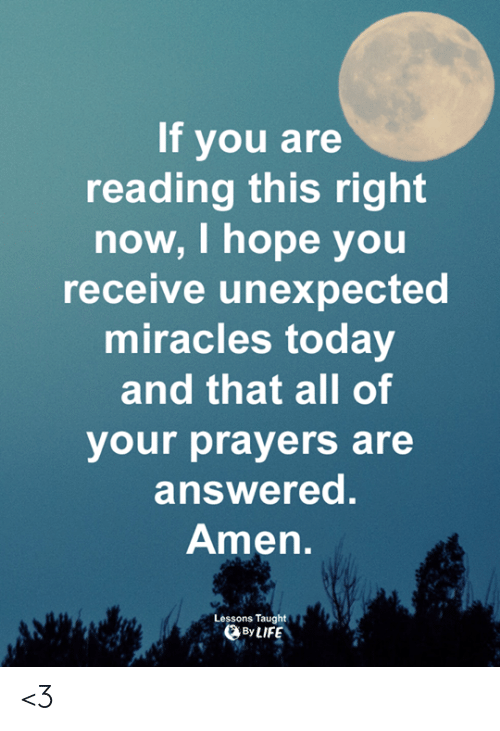 Life, Memes, and Today: If you are  reading this right  now, I hope you  receive unexpected  miracles today  and that all of  your prayers are  answered.  Amen  Lessons Taught  DBy LIFE <3