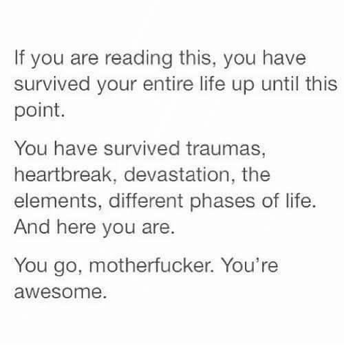 Life, Awesome, and Humans of Tumblr: If you are reading this, you have  survived your entire life up until this  point.  You have survived traumas  heartbreak, devastation, the  elements, different phases of life  And here you are.  You go, motherfucker. You're  awesome.