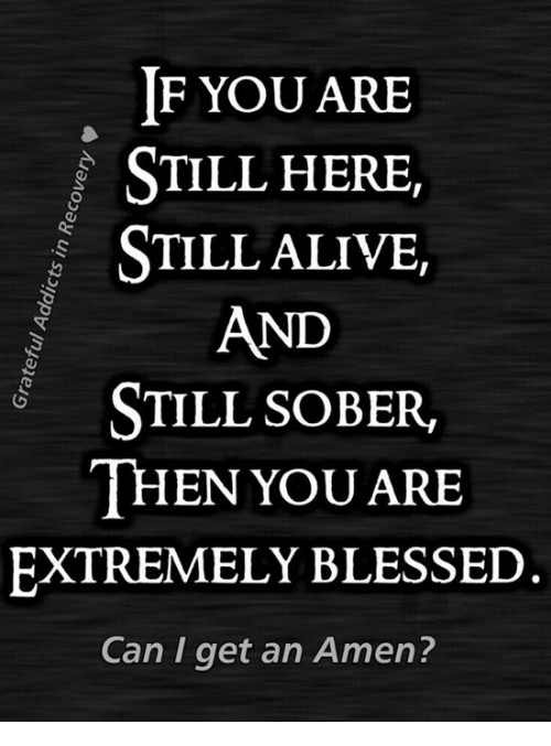 if you are still here still alive and still sober then you are rh me me