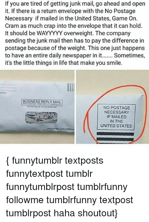 Life, Memes, and Tumblr: If you are tired of getting junk mail, go ahead and open  it. If there is a return envelope with the No Postage  Necessary if mailed in the United States, Game On.  Cram as much crap into the envelope that it can hold.  It should be WAYYYYY overweight. The company  sending the junk mail then has to pay the difference in  postage because of the weight. This one just happens  to have an entire daily newspaper in it  Sometimes,  it's the little things in life that make you smile.  BUSINESS REPLY MAIL  NO POSTAGE  NECESSARY  IF MAILED  IN THE  UNITED STATES { funnytumblr textposts funnytextpost tumblr funnytumblrpost tumblrfunny followme tumblrfunny textpost tumblrpost haha shoutout}