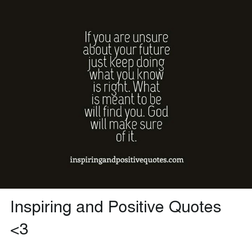 If You Are Unsure About Your Future Just Keep Doing What You Know Is