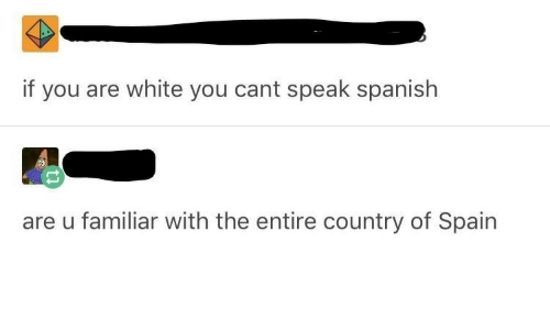 Spanish, Spain, and White: if you are white you cant speak spanish  are u familiar with the entire country of Spain